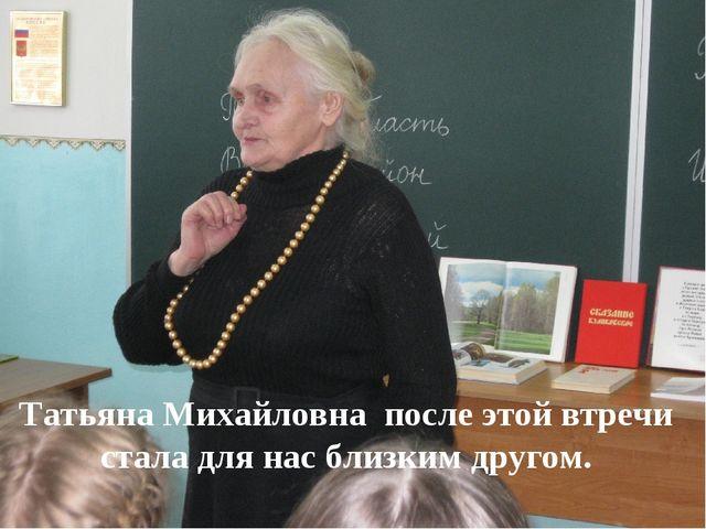Татьяна Михайловна после этой втречи стала для нас близким другом.