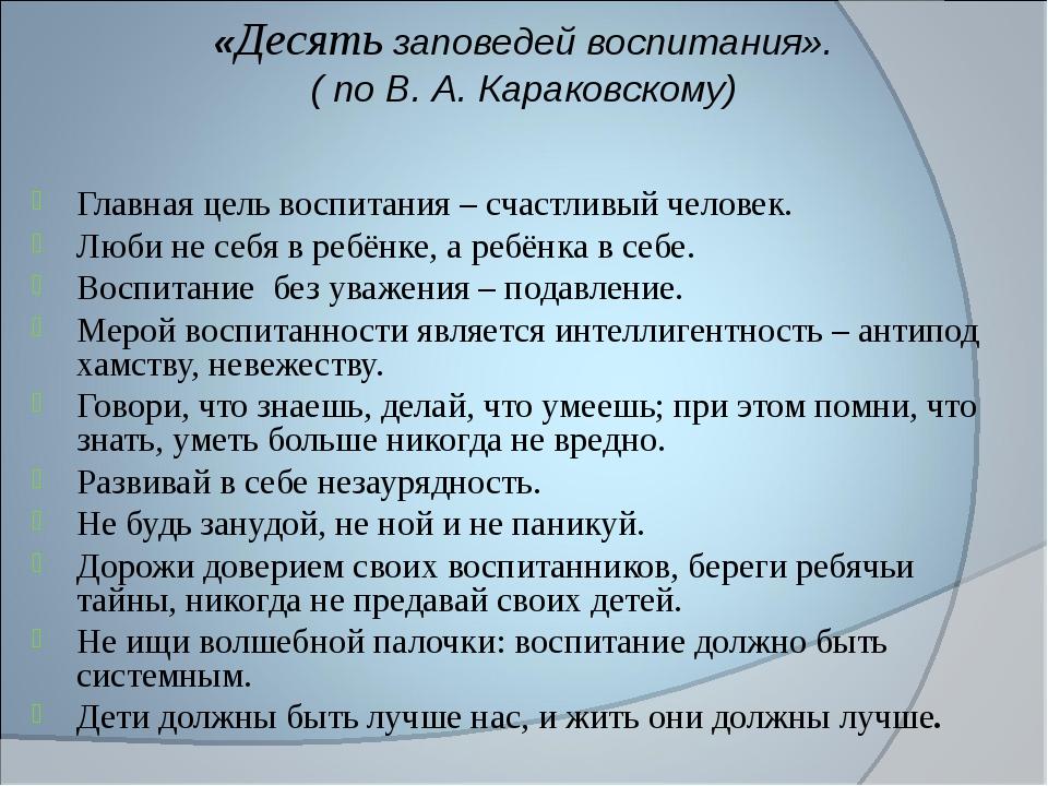«Десять заповедей воспитания». ( по В. А. Караковскому) Главная цель воспитан...