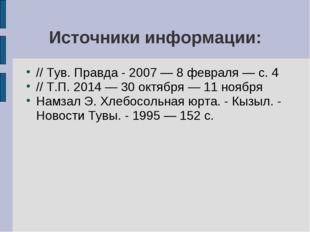 Источники информации: // Тув. Правда - 2007 — 8 февраля — с. 4 // Т.П. 2014 —