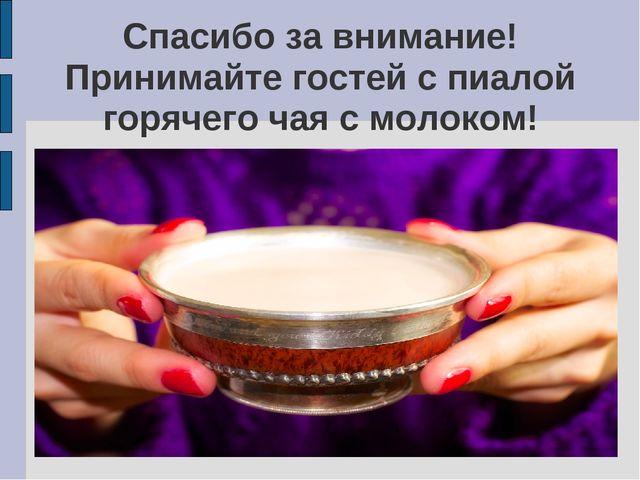 Спасибо за внимание! Принимайте гостей с пиалой горячего чая с молоком!