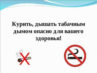 Курить, дышать табачным дымом опасно для вашего здоровья!