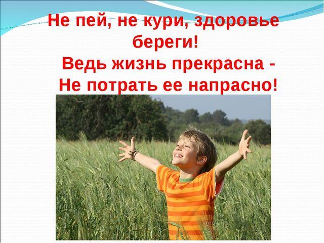 Не пей, не кури, здоровье береги! Ведь жизнь прекрасна - Не потрать ее напрас...