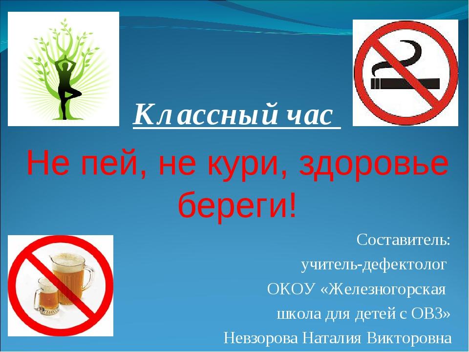 Классный час Не пей, не кури, здоровье береги! Составитель: учитель-дефектол...
