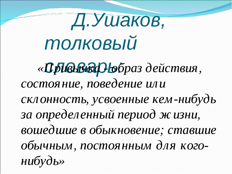Д.Ушаков, толковый словарь: «Привычка - образ действия, состояние, поведение...
