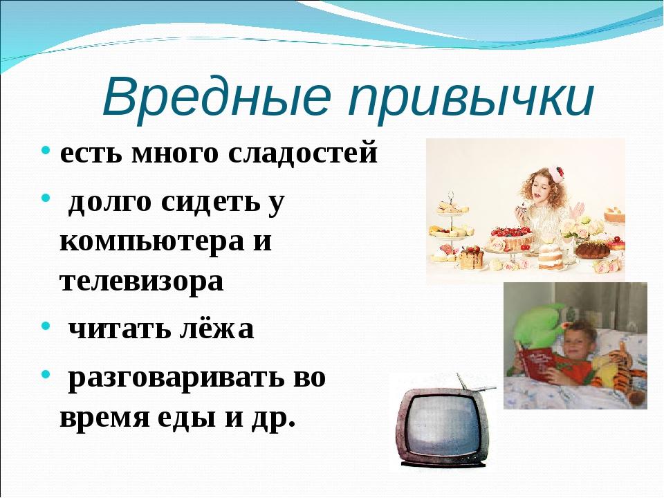 Вредные привычки есть много сладостей долго сидеть у компьютера и телевизора...