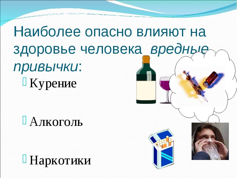Наиболее опасно влияют на здоровье человека вредные привычки: Курение Алкогол...