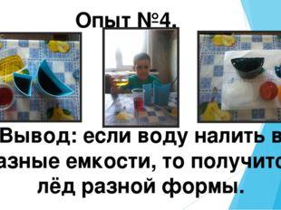Опыт №4. Вывод: если воду налить в разные емкости, то получится лёд разной фо