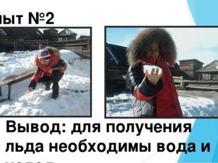Опыт №2 Вывод: для получения льда необходимы вода и холод.