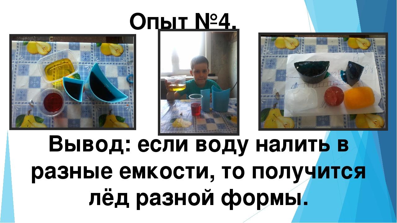 Опыт №4. Вывод: если воду налить в разные емкости, то получится лёд разной фо...