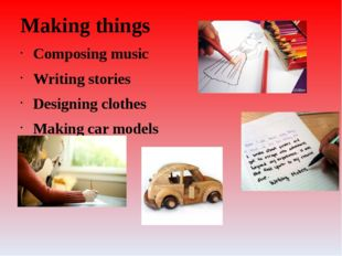 Making things Composing music Writing stories Designing clothes Making car mo