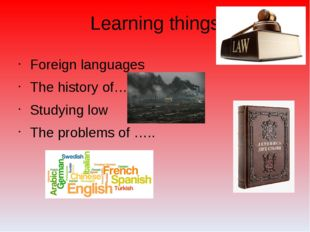 Learning things Foreign languages The history of…. Studying low The problems