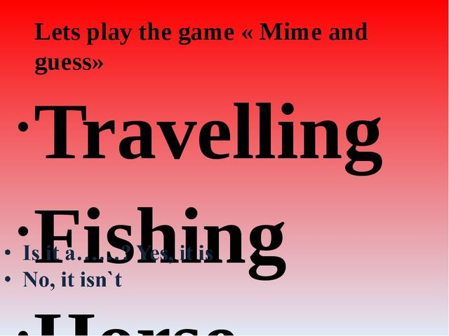 Lets play the game « Mime and guess» Travelling Fishing Horse racing Walking...