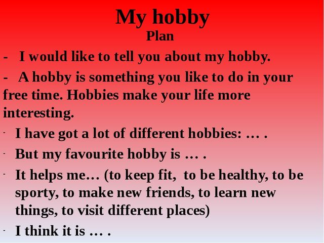 My hobby Plan - I would like to tell you about my hobby. - A hobby is somethi...