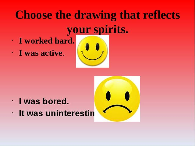 Choose the drawing that reflects your spirits. I worked hard. I was active. I...