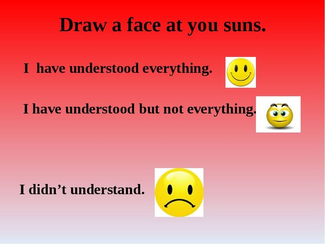 Draw a face at you suns. I have understood everything. I have understood but...