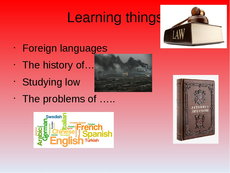 Learning things Foreign languages The history of…. Studying low The problems...