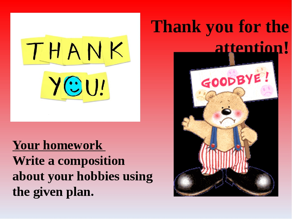 Thank you for the attention! Your homework Write a composition about your hob...