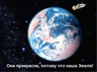 Она прекрасна, потому что наша Земля!