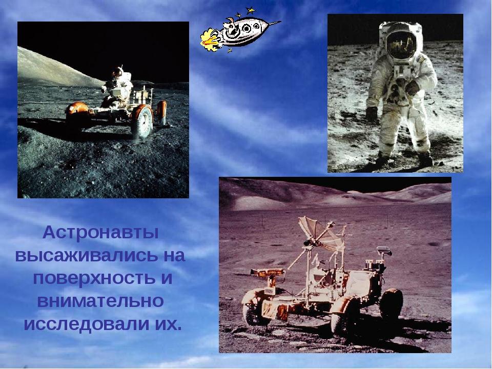 Астронавты высаживались на поверхность и внимательно исследовали их.