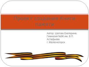 Автор: Шатова Екатерина, Гимназия №96 им. В.П. Астафьева г. Железногорск Прое