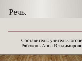 Речь. Составитель: учитель-логопед Рябоконь Анна Владимировна
