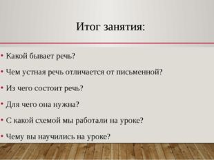 Итог занятия: Какой бывает речь? Чем устная речь отличается от письменной? Из