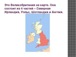 Это Великобритания на карте. Она состоит из 4 частей – Северная Ирландия, Уэл