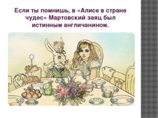 Если ты помнишь, в «Алисе в стране чудес» Мартовский заяц был истинным англич