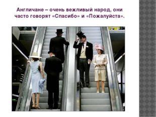 Англичане – очень вежливый народ, они часто говорят «Спасибо» и «Пожалуйста».