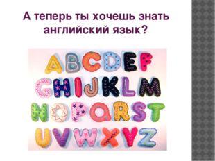 А теперь ты хочешь знать английский язык?