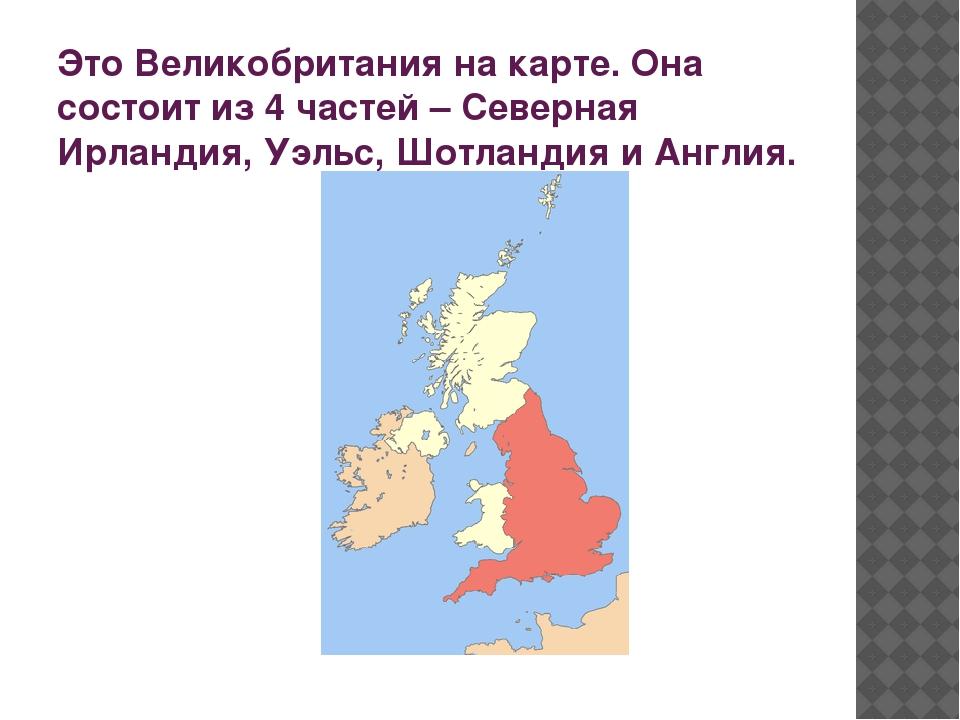 Это Великобритания на карте. Она состоит из 4 частей – Северная Ирландия, Уэл...
