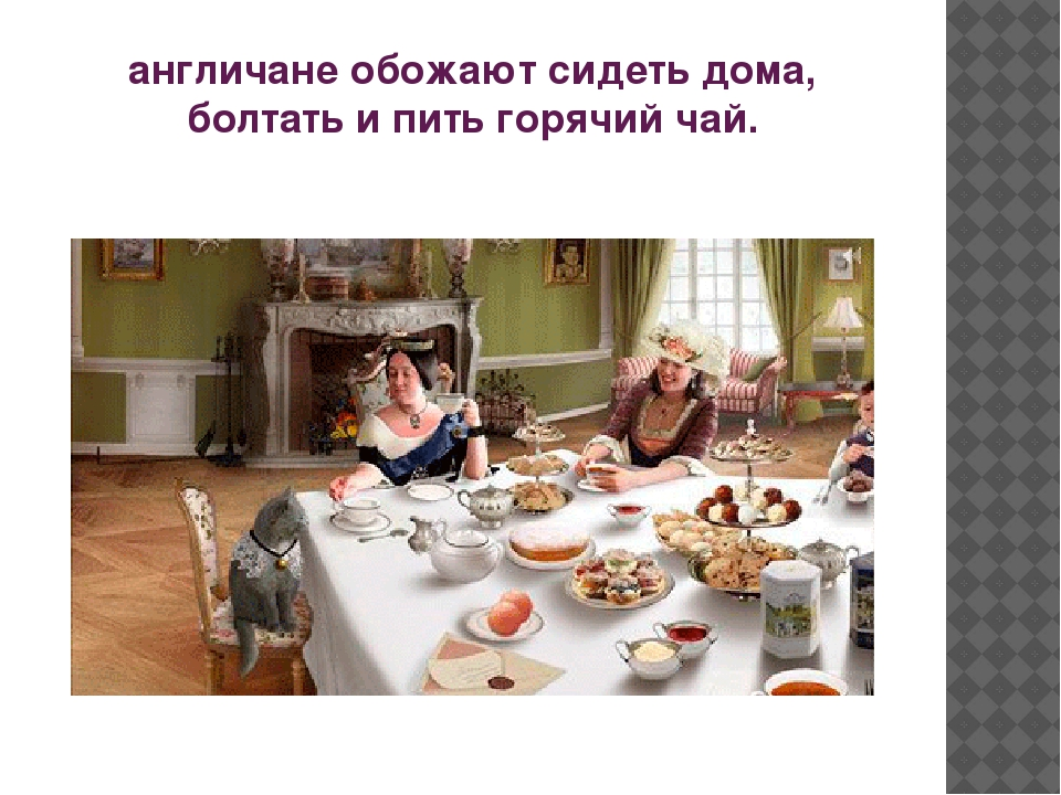 англичане обожают сидеть дома, болтать и пить горячий чай.