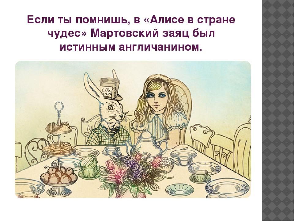 Если ты помнишь, в «Алисе в стране чудес» Мартовский заяц был истинным англич...