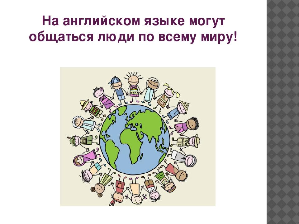 На английском языке могут общаться люди по всему миру!