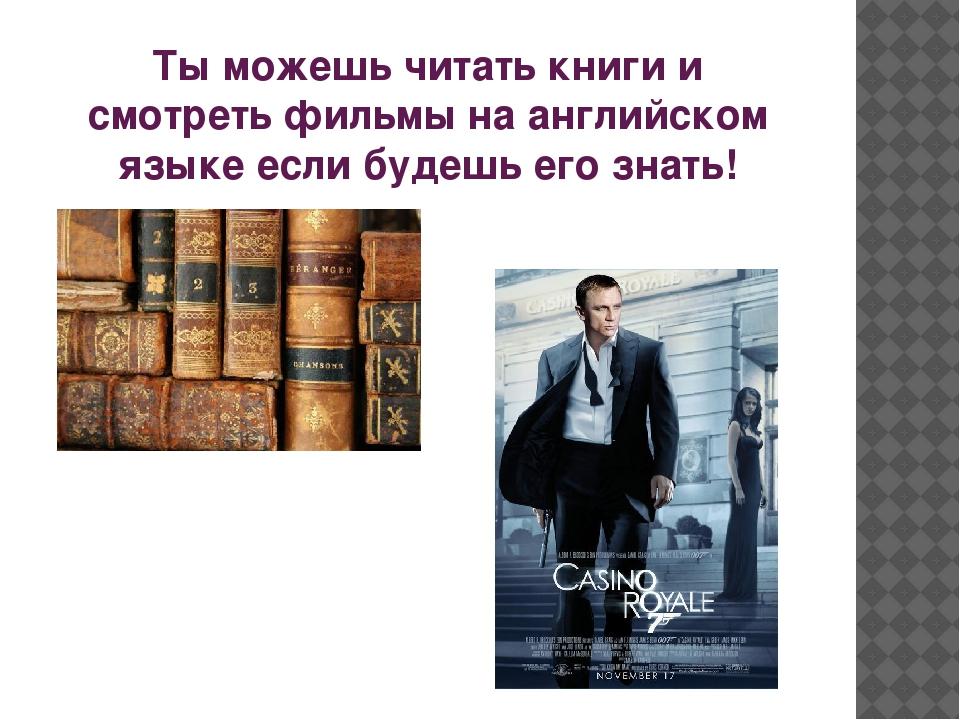 Ты можешь читать книги и смотреть фильмы на английском языке если будешь его...