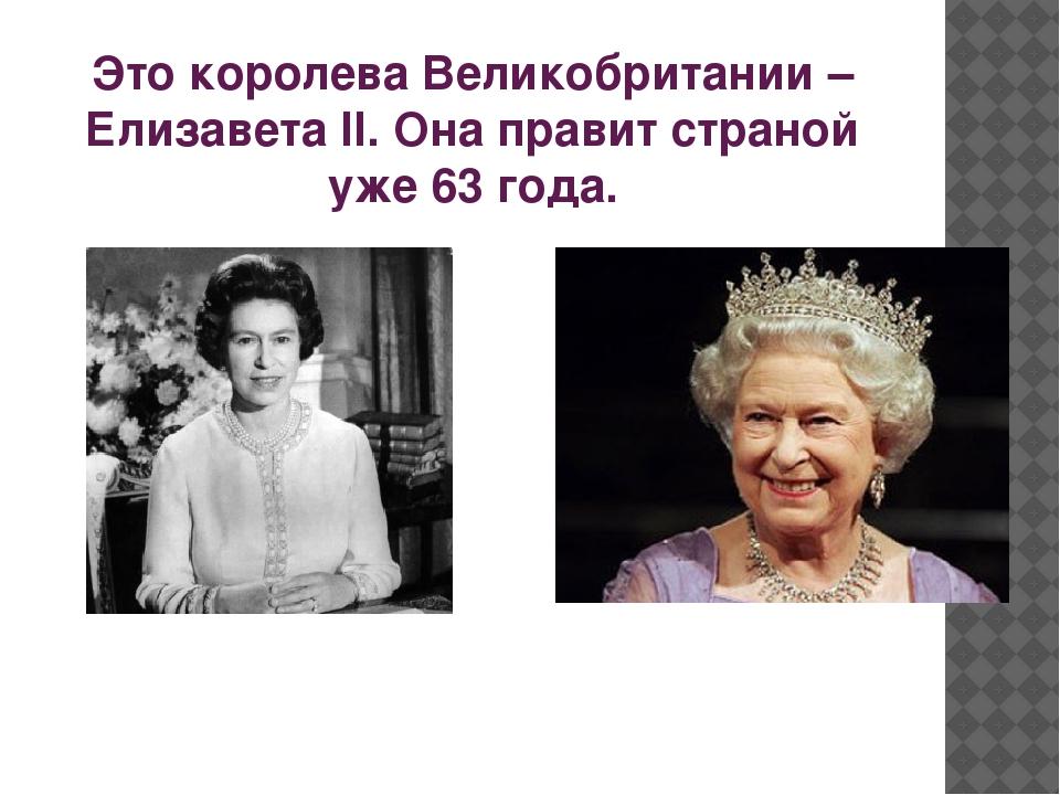 Это королева Великобритании – Елизавета II. Она правит страной уже 63 года.