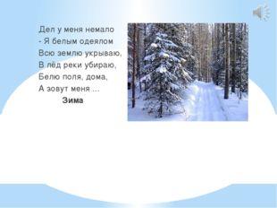 Дел у меня немало - Я белым одеялом Всю землю укрываю, В лёд реки убираю, Бе