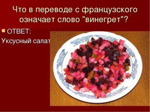 """Что в переводе с французского означает слово """"винегрет""""? ОТВЕТ: Уксусный салат"""