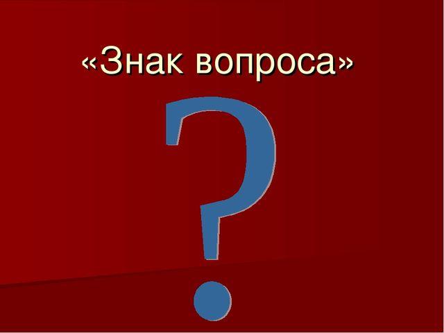 «Знак вопроса»