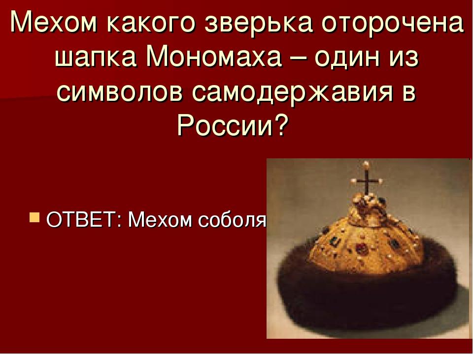 Мехом какого зверька оторочена шапка Мономаха – один из символов самодержавия...