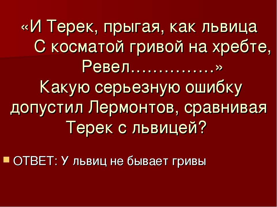 «И Терек, прыгая, как львица С косматой гривой на хребте, Ревел……………» Какую с...