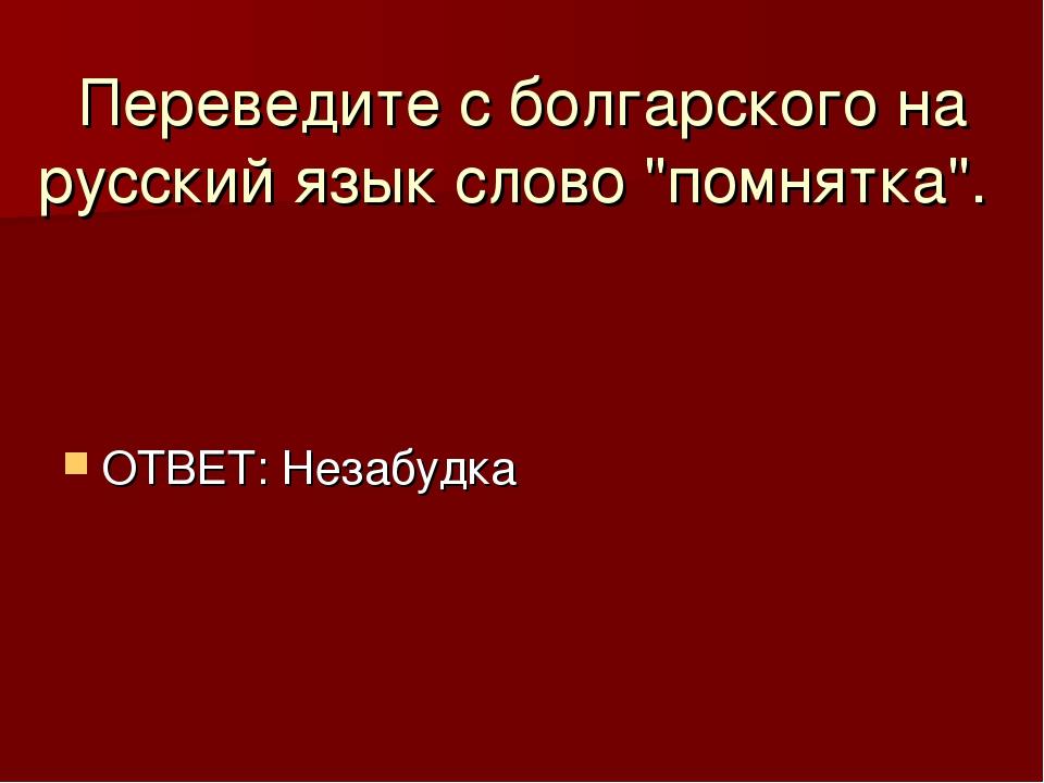 """Переведите с болгарского на русский язык слово """"помнятка"""". ОТВЕТ: Незабудка"""