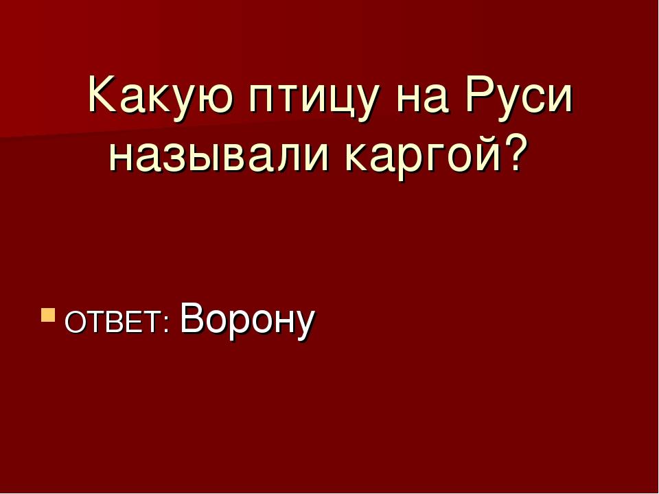 Какую птицу на Руси называли каргой? ОТВЕТ: Ворону