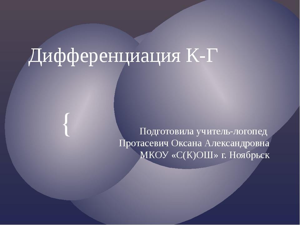 Дифференциация К-Г Подготовила учитель-логопед Протасевич Оксана Александровн...