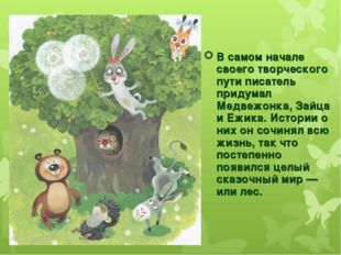 В самом начале своего творческого пути писатель придумал Медвежонка, Зайца и