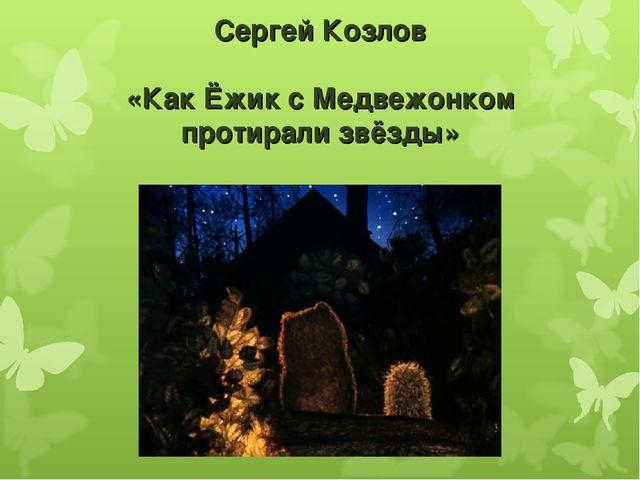 Сергей Козлов «Как Ёжик с Медвежонком протирали звёзды»