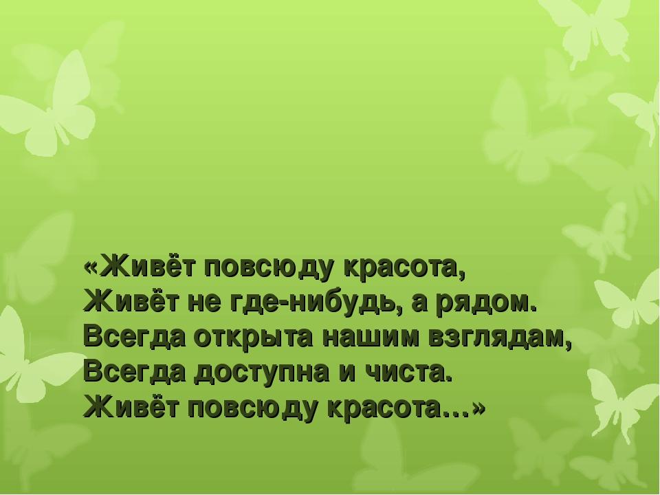 «Живёт повсюду красота, Живёт не где-нибудь, а рядом. Всегда открыта нашим вз...