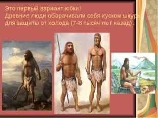 Это первый вариант юбки! Древние люди оборачивали себя куском шкуры для защит