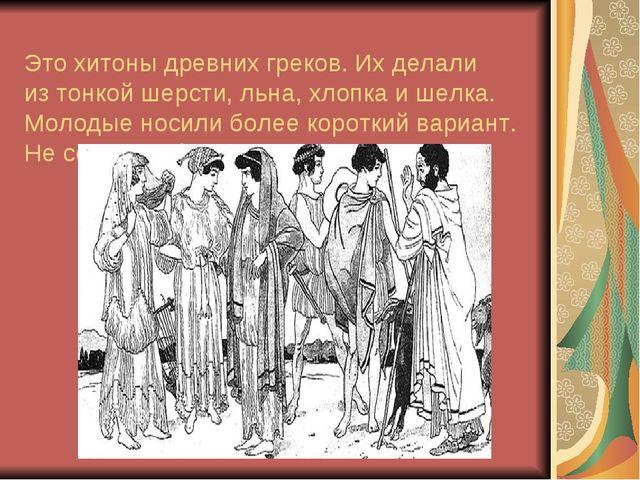 Это хитоны древних греков. Ихделали изтонкой шерсти, льна, хлопка ишелка....