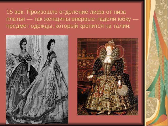 15век. Произошло отделение лифа отниза платья— так женщины впервые надели...